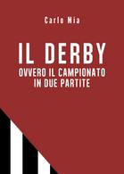 Il Derby Ovvero Il Campionato In Due Partite - Carlo Mia,  2019,  Youcanprint - Storia, Biografie, Filosofia