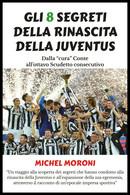 Gli 8 Segreti Della Rinascita Della Juventus - Michel Moroni,  2019,  Youcanprin - Storia, Biografie, Filosofia