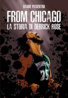 From Chicago. La Storia Di Derrick Rose - Davide Piasentini,  2019,  Youcanprint - Storia, Biografie, Filosofia