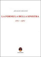 La Formula Della Sinistra. PPC + MPC  - Arnaldo Miglino,  2016,  Licosia - Società, Politica, Economia