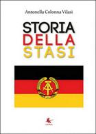Storia Della STASI  Di Antonella Colonna Vilasi,  2015,  Libellula Edizioni - Storia, Biografie, Filosofia