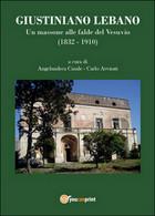 Giustiniano Lebano. Un Massone Alle Falde Del Vesuvio (1832-1910) - Storia, Biografie, Filosofia