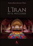 L'Iran Ed Il Nucleare  Di Antonella Colonna Vilasi,  2015,  Libellula Edizioni - Società, Politica, Economia
