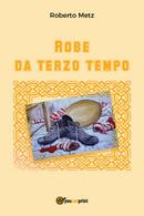 Robe Da Terzo Tempo - Roberto Metz,  2017,  Youcanprint - Lotti E Collezioni